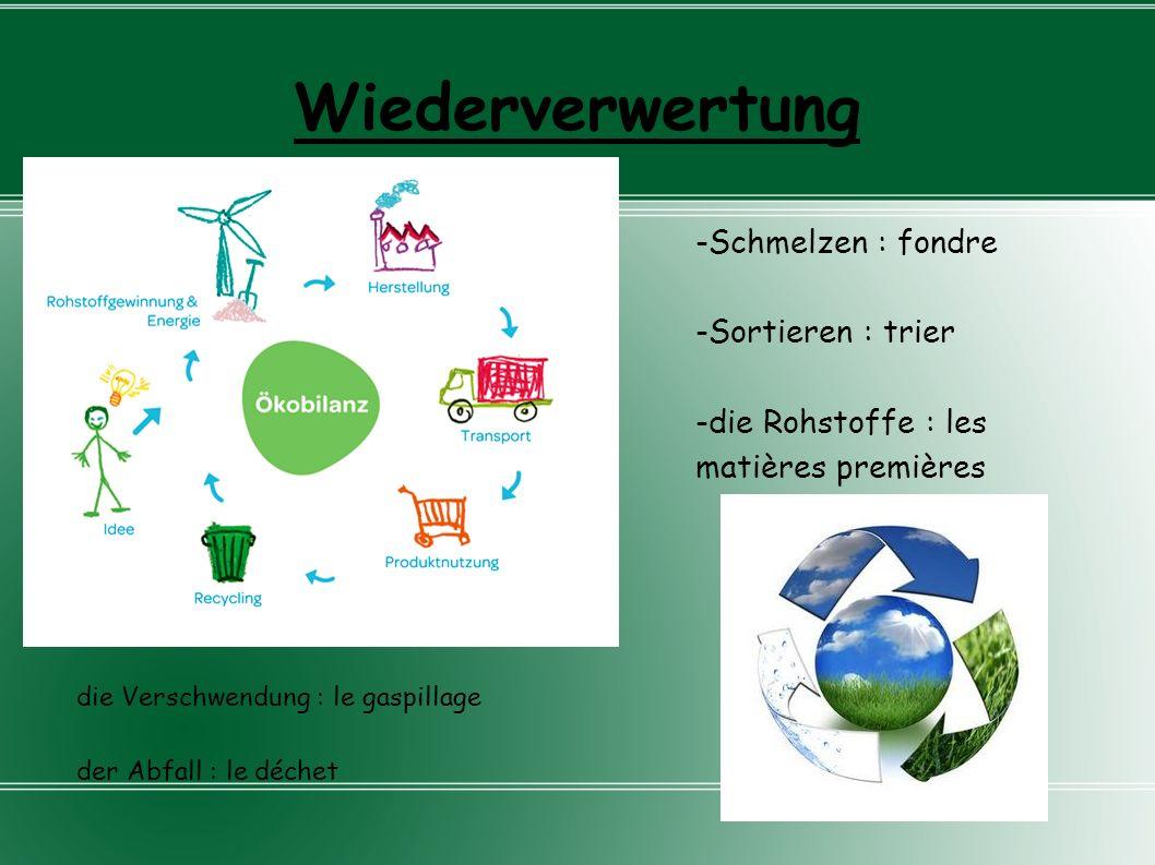 Wiederverwertung -Schmelzen : fondre -Sortieren : trier -die Rohstoffe : les matières premières die Verschwendung : le gaspillage der Abfall : le déch