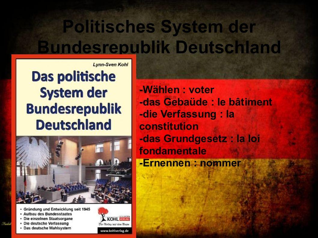 Politisches System der Bundesrepublik Deutschland -Wählen : voter -das Gebaüde : le bâtiment -die Verfassung : la constitution -das Grundgesetz : la l