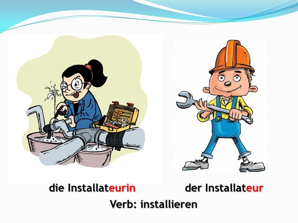 die Installateurin der Installateur Verb: installieren