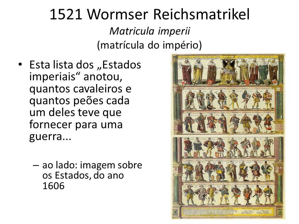 1521 Wormser Reichsmatrikel Matricula imperii (matrícula do império) Esta lista dos Estados imperiais anotou, quantos cavaleiros e quantos peões cada um deles teve que fornecer para uma guerra...