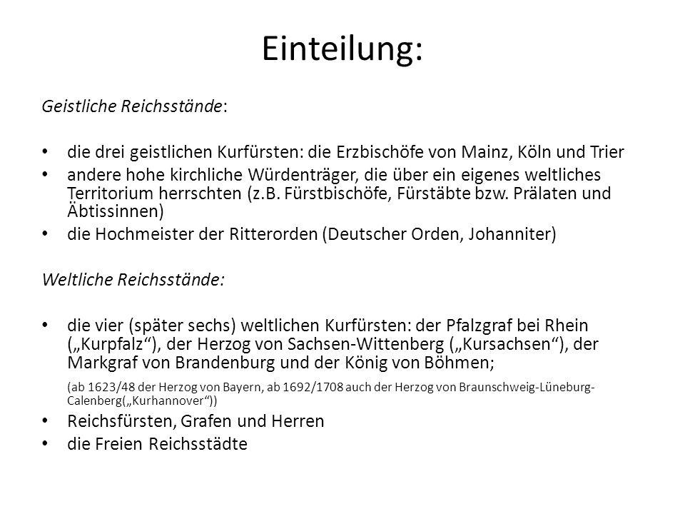 Einteilung: Geistliche Reichsstände: die drei geistlichen Kurfürsten: die Erzbischöfe von Mainz, Köln und Trier andere hohe kirchliche Würdenträger, die über ein eigenes weltliches Territorium herrschten (z.B.