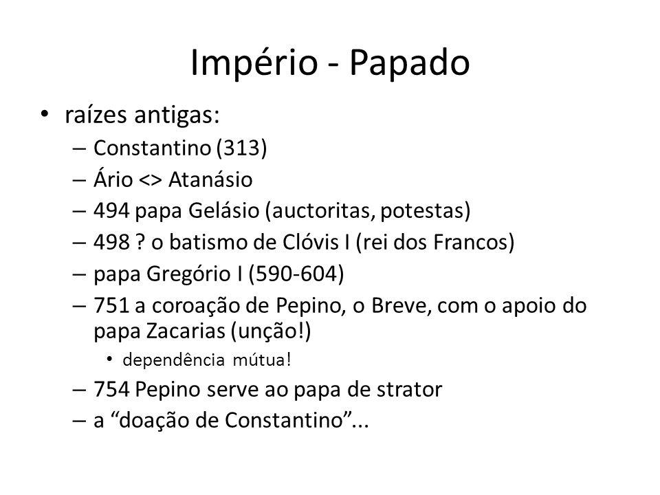 Império - Papado raízes antigas: – Constantino (313) – Ário <> Atanásio – 494 papa Gelásio (auctoritas, potestas) – 498 .