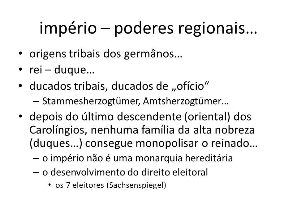 império – poderes regionais… origens tribais dos germânos… rei – duque… ducados tribais, ducados de ofício – Stammesherzogtümer, Amtsherzogtümer… depois do último descendente (oriental) dos Carolíngios, nenhuma família da alta nobreza (duques…) consegue monopolisar o reinado… – o império não é uma monarquia hereditária – o desenvolvimento do direito eleitoral os 7 eleitores (Sachsenspiegel)