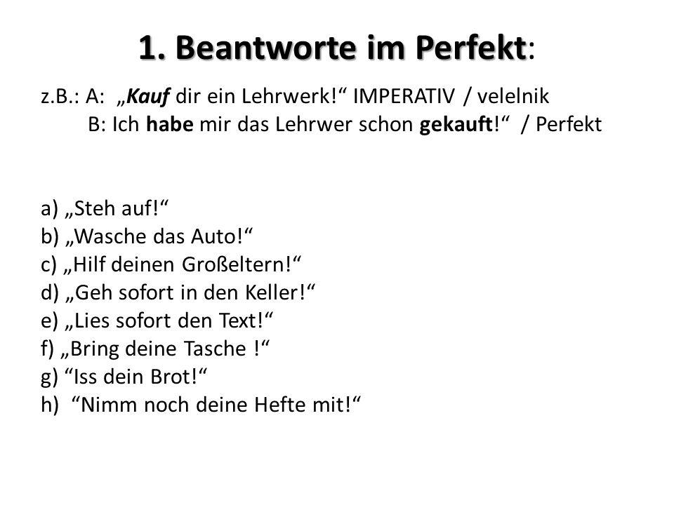 1. Beantworte im Perfekt 1. Beantworte im Perfekt: z.B.: A: Kauf dir ein Lehrwerk! IMPERATIV / velelnik B: Ich habe mir das Lehrwer schon gekauft! / P