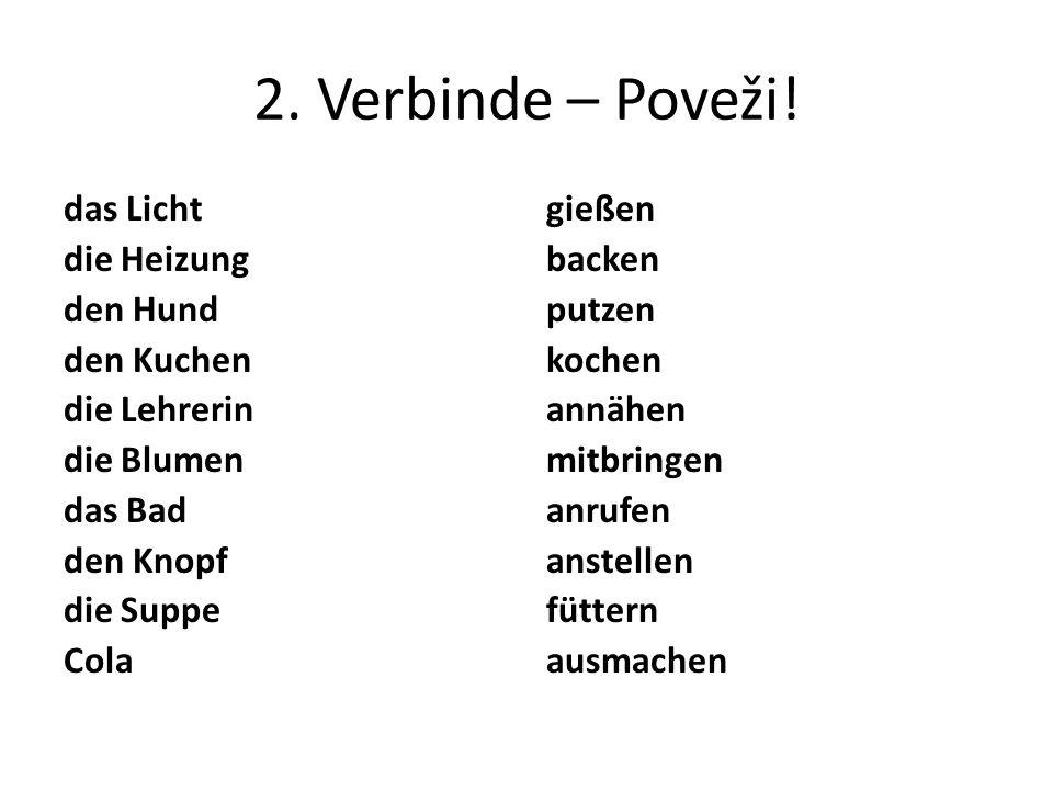 2. Verbinde – Poveži! das Licht die Heizung den Hund den Kuchen die Lehrerin die Blumen das Bad den Knopf die Suppe Cola gießen backen putzen kochen a