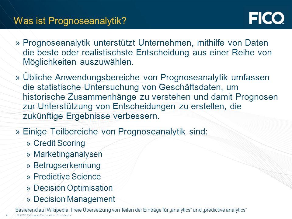 © 2010 Fair Isaac Corporation. Confidential. 4 Was ist Prognoseanalytik? »Prognoseanalytik unterstützt Unternehmen, mithilfe von Daten die beste oder