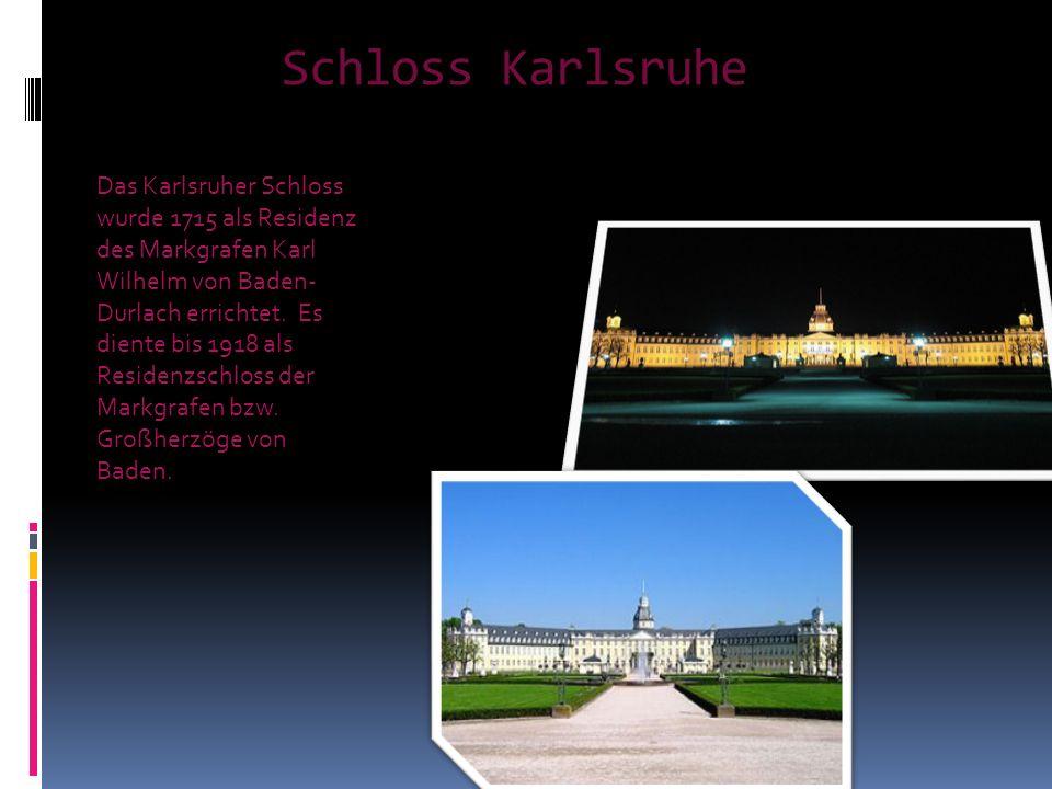 Schloss Karlsruhe Das Karlsruher Schloss wurde 1715 als Residenz des Markgrafen Karl Wilhelm von Baden- Durlach errichtet. Es diente bis 1918 als Resi