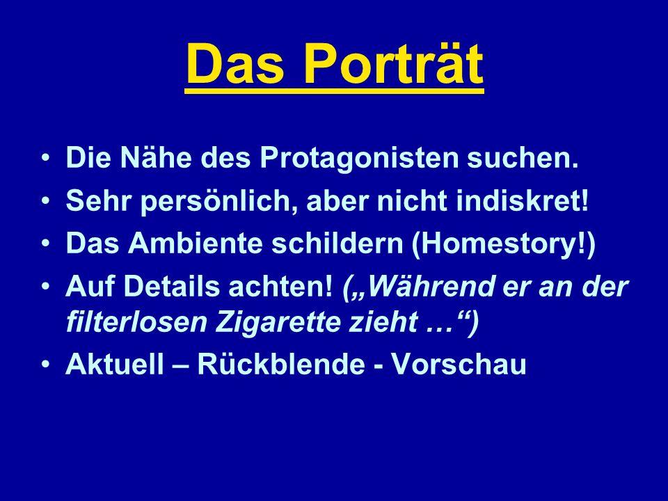Das Porträt Die Nähe des Protagonisten suchen. Sehr persönlich, aber nicht indiskret! Das Ambiente schildern (Homestory!) Auf Details achten! (Während