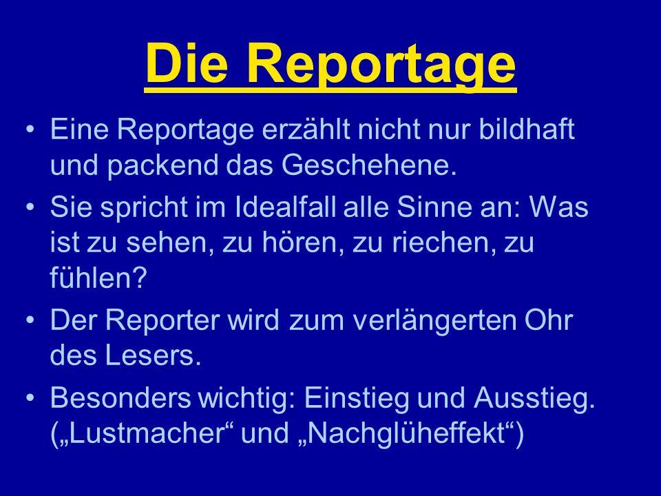 Die Reportage Eine Reportage erzählt nicht nur bildhaft und packend das Geschehene. Sie spricht im Idealfall alle Sinne an: Was ist zu sehen, zu hören
