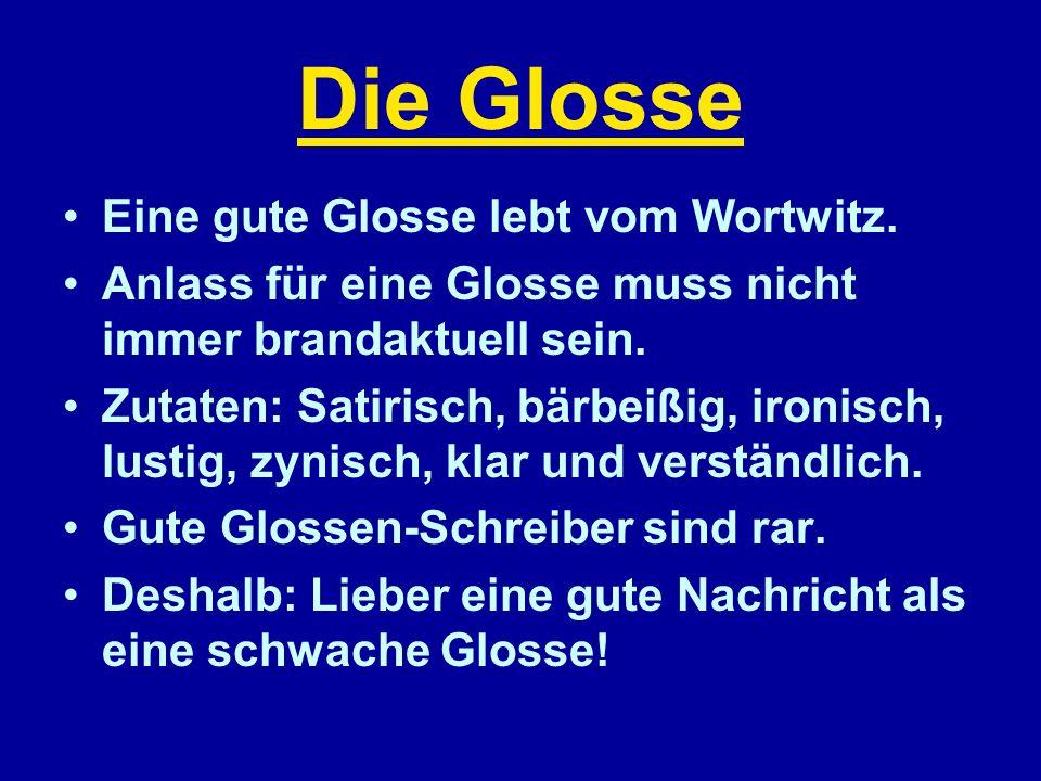 Die Glosse Eine gute Glosse lebt vom Wortwitz. Anlass für eine Glosse muss nicht immer brandaktuell sein. Zutaten: Satirisch, bärbeißig, ironisch, lus