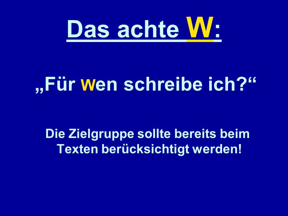 Das achte W : Für W en schreibe ich? Die Zielgruppe sollte bereits beim Texten berücksichtigt werden!