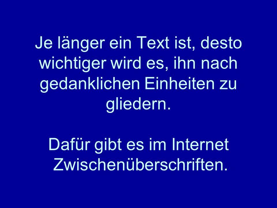 Je länger ein Text ist, desto wichtiger wird es, ihn nach gedanklichen Einheiten zu gliedern. Dafür gibt es im Internet Zwischenüberschriften.