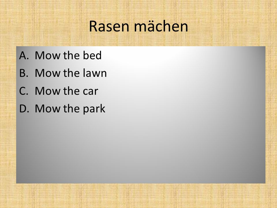 Rasen mächen A.Mow the bed B.Mow the lawn C.Mow the car D.Mow the park