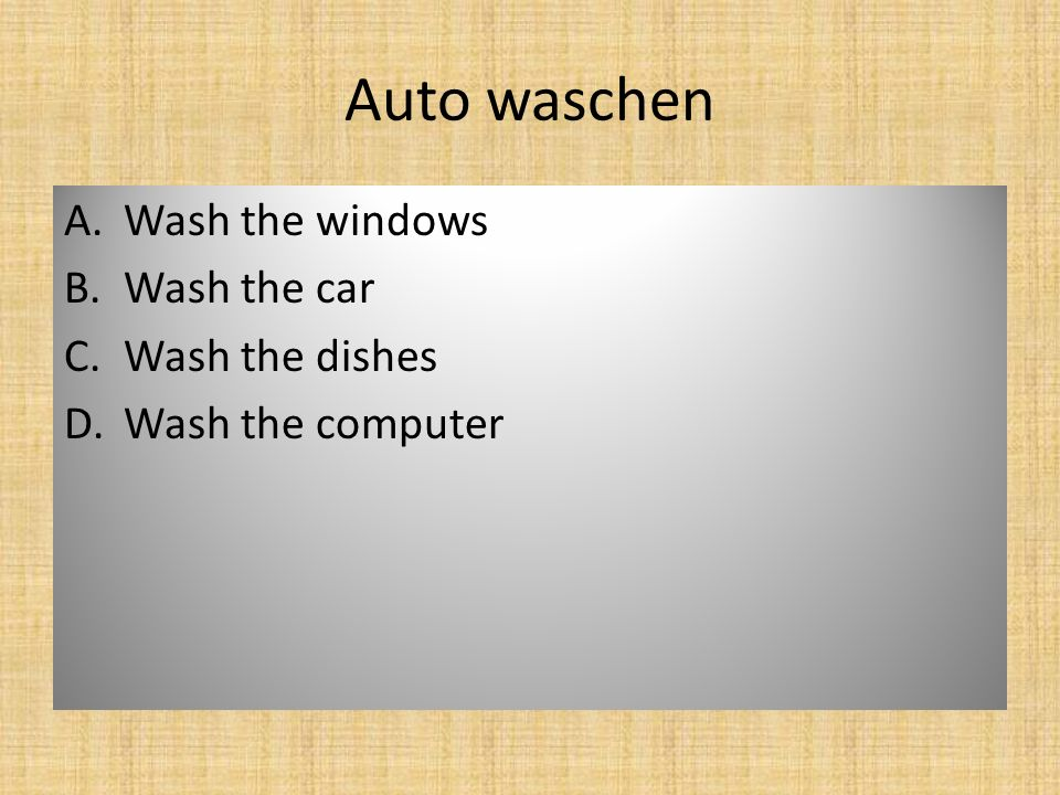 Auto waschen A.Wash the windows B.Wash the car C.Wash the dishes D.Wash the computer
