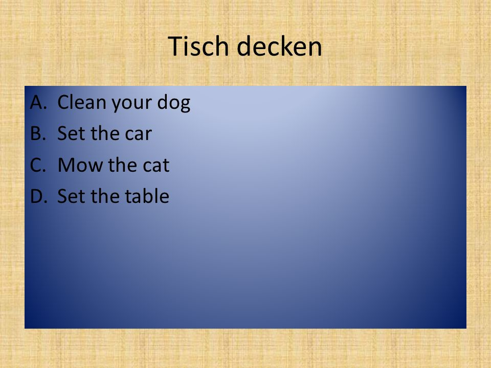 Tisch decken A.Clean your dog B.Set the car C.Mow the cat D.Set the table