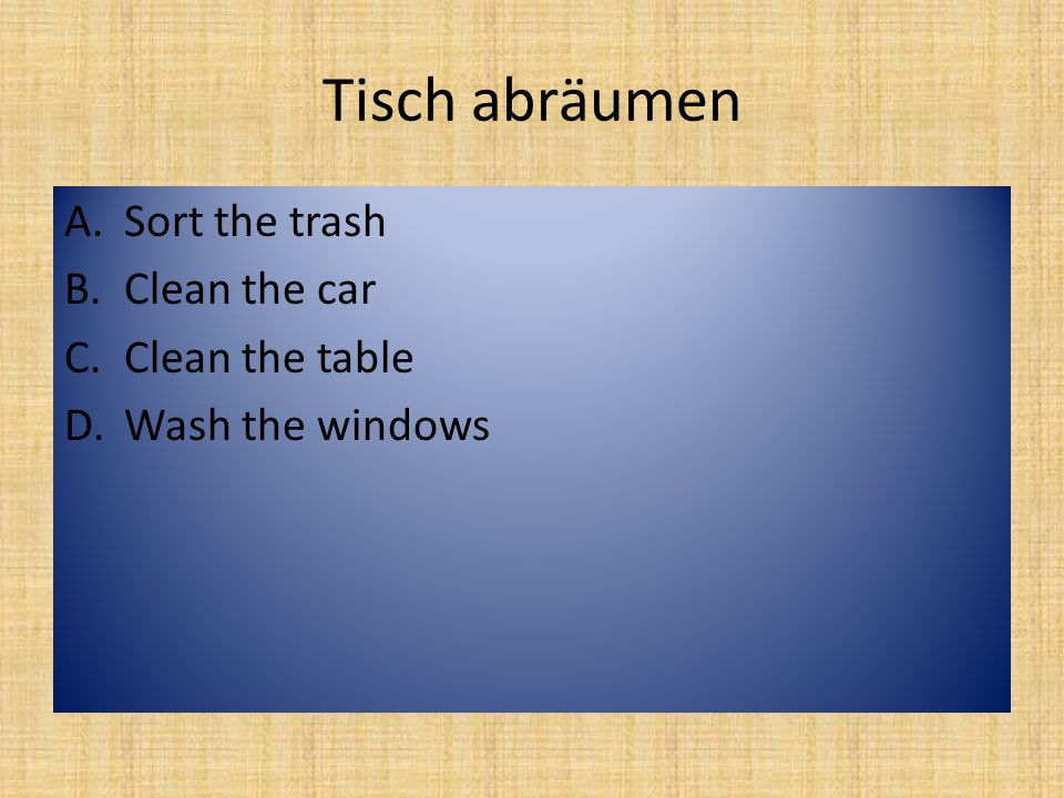 Geschirr spülen A.Wash the grass B.Feed the car C.Mow the flowers D.Was the dishes