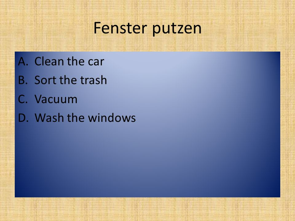 Fenster putzen A.Clean the car B.Sort the trash C.Vacuum D.Wash the windows