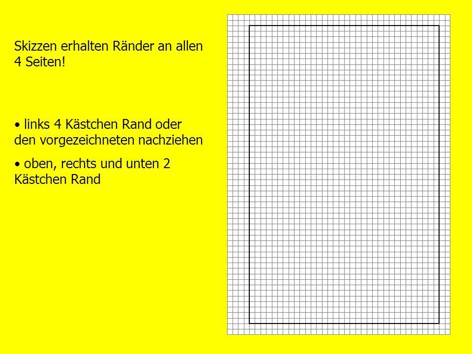 Skizzen erhalten Ränder an allen 4 Seiten! links 4 Kästchen Rand oder den vorgezeichneten nachziehen oben, rechts und unten 2 Kästchen Rand