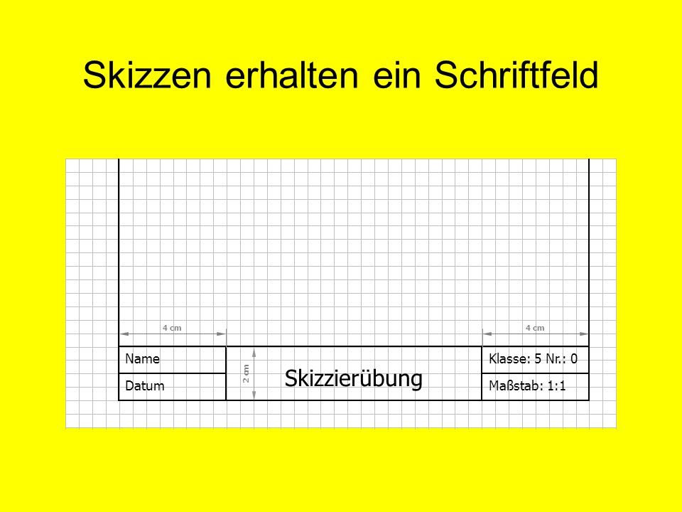 Skizzen erhalten ein Schriftfeld Name Datum Klasse: 5 Nr.: 0 Maßstab: 1:1 Skizzierübung 4 cm 2 cm 4 cm