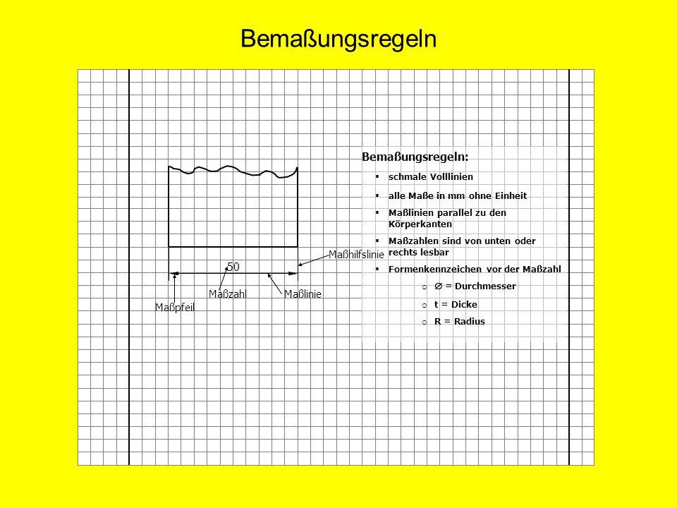 Bemaßungsregeln Bemaßungsregeln: schmale Volllinien alle Maße in mm ohne Einheit Maßlinien parallel zu den Körperkanten Maßzahlen sind von unten oder