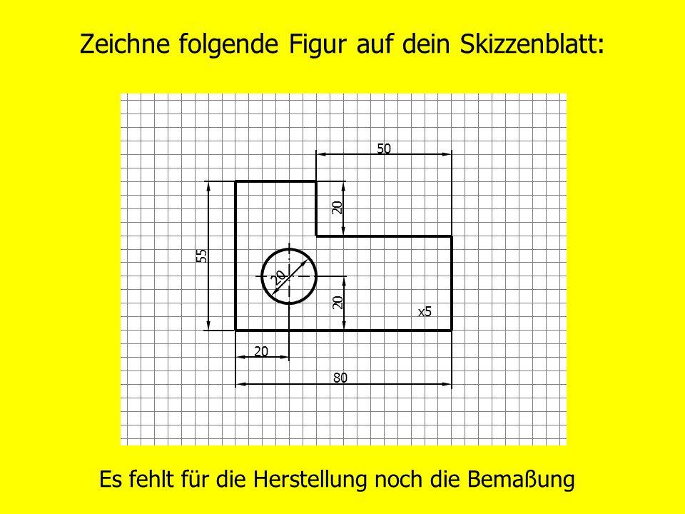 Zeichne folgende Figur auf dein Skizzenblatt: Es fehlt für die Herstellung noch die Bemaßung 20 50 20 80 55 x5