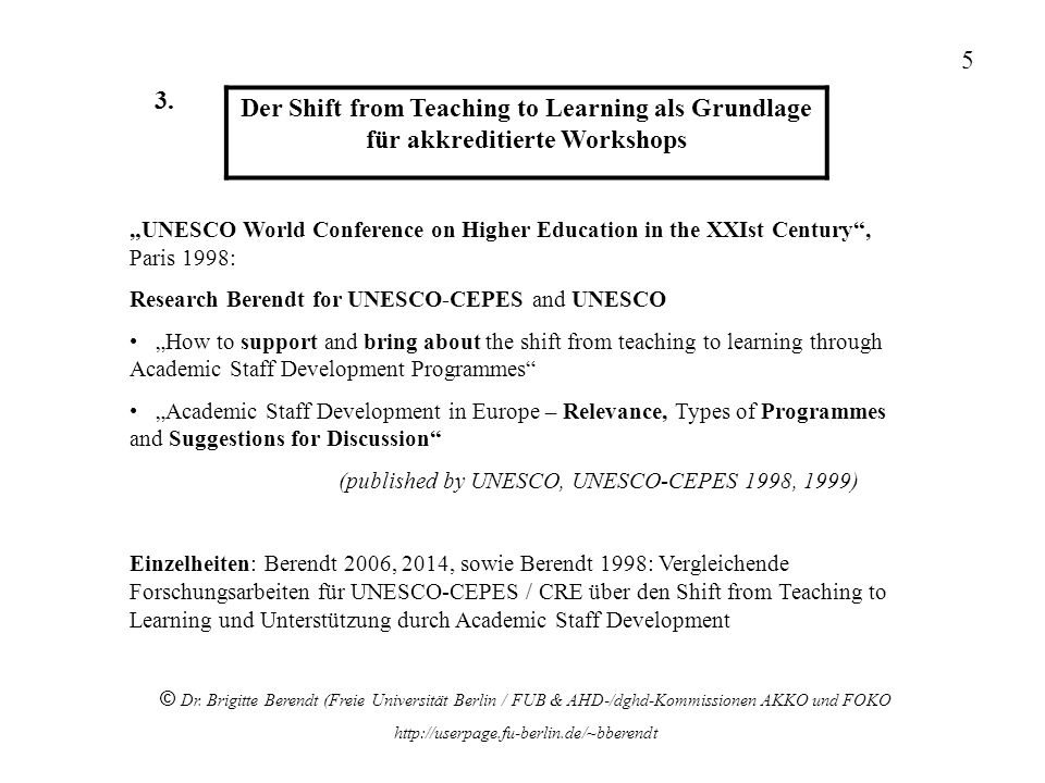 Der Shift from Teaching to Learning als Grundlage für akkreditierte Workshops UNESCO World Conference on Higher Education in the XXIst Century, Paris 1998: Research Berendt for UNESCO-CEPES and UNESCO How to support and bring about the shift from teaching to learning through Academic Staff Development Programmes Academic Staff Development in Europe – Relevance, Types of Programmes and Suggestions for Discussion (published by UNESCO, UNESCO-CEPES 1998, 1999) Einzelheiten: Berendt 2006, 2014, sowie Berendt 1998: Vergleichende Forschungsarbeiten für UNESCO-CEPES / CRE über den Shift from Teaching to Learning und Unterstützung durch Academic Staff Development © Dr.