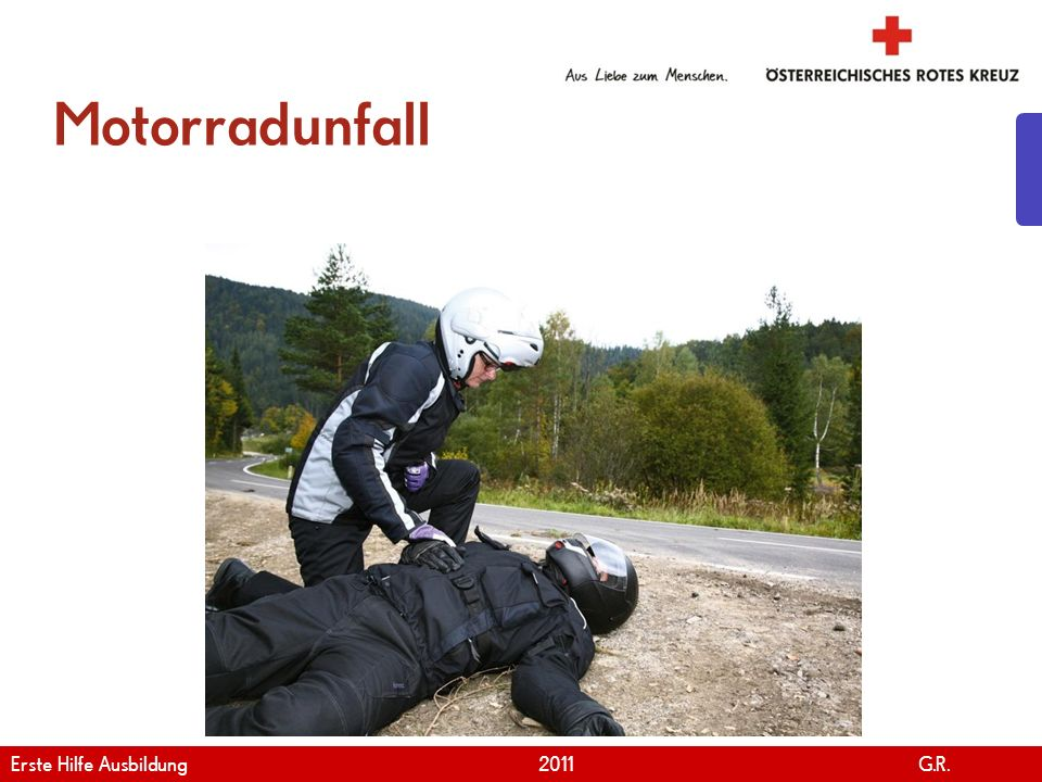 www.roteskreuz.at Version April | 2011 Motorradunfall 8 Erste Hilfe Ausbildung 2011 G.R.