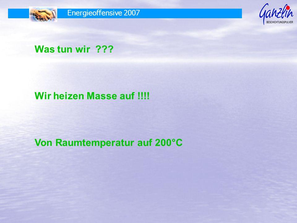 Energieoffensive 2007 Was tun wir ??? Wir heizen Masse auf !!!! Von Raumtemperatur auf 200°C