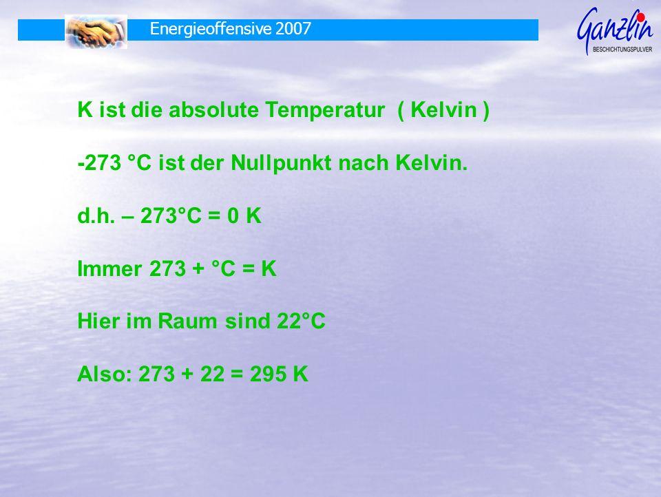 Energieoffensive 2007 K ist die absolute Temperatur ( Kelvin ) -273 °C ist der Nullpunkt nach Kelvin. d.h. – 273°C = 0 K Immer 273 + °C = K Hier im Ra