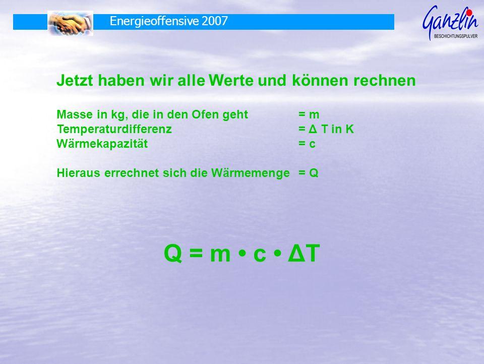 Energieoffensive 2007 Jetzt haben wir alle Werte und können rechnen Masse in kg, die in den Ofen geht= m Temperaturdifferenz= Δ T in K Wärmekapazität= c Hieraus errechnet sich die Wärmemenge= Q Q = m c ΔT