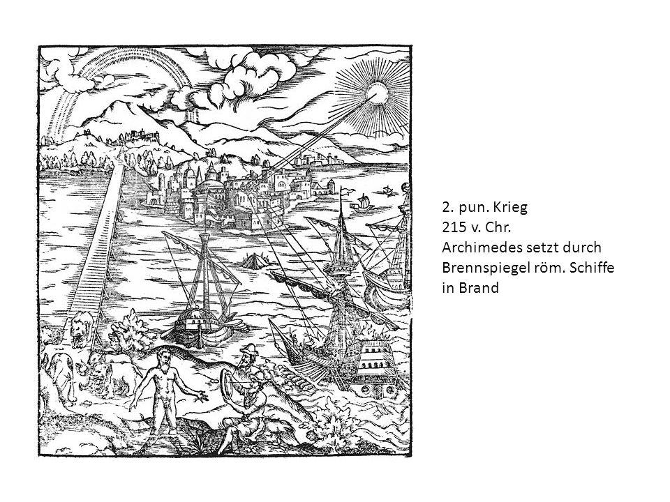 2. pun. Krieg 215 v. Chr. Archimedes setzt durch Brennspiegel röm. Schiffe in Brand