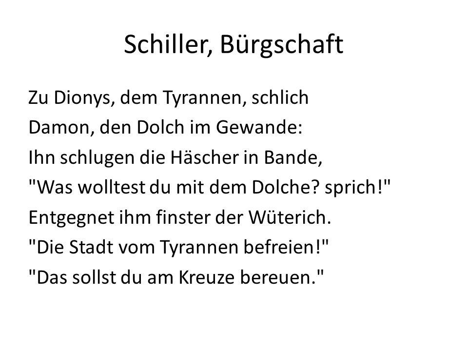 Schiller, Bürgschaft Zu Dionys, dem Tyrannen, schlich Damon, den Dolch im Gewande: Ihn schlugen die Häscher in Bande, Was wolltest du mit dem Dolche.
