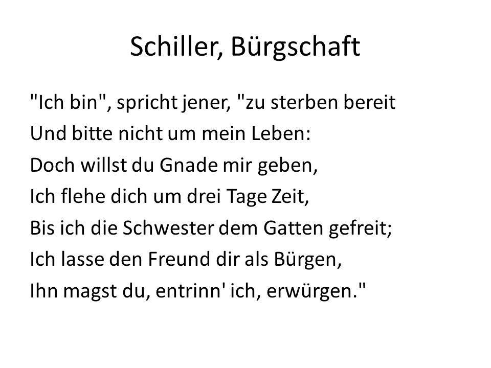 Schiller, Bürgschaft Ich bin , spricht jener, zu sterben bereit Und bitte nicht um mein Leben: Doch willst du Gnade mir geben, Ich flehe dich um drei Tage Zeit, Bis ich die Schwester dem Gatten gefreit; Ich lasse den Freund dir als Bürgen, Ihn magst du, entrinn ich, erwürgen.