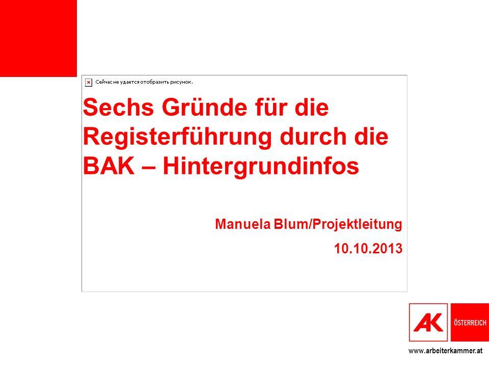 www.arbeiterkammer.at Sechs Gründe für die Registerführung durch die BAK – Hintergrundinfos Manuela Blum/Projektleitung 10.10.2013