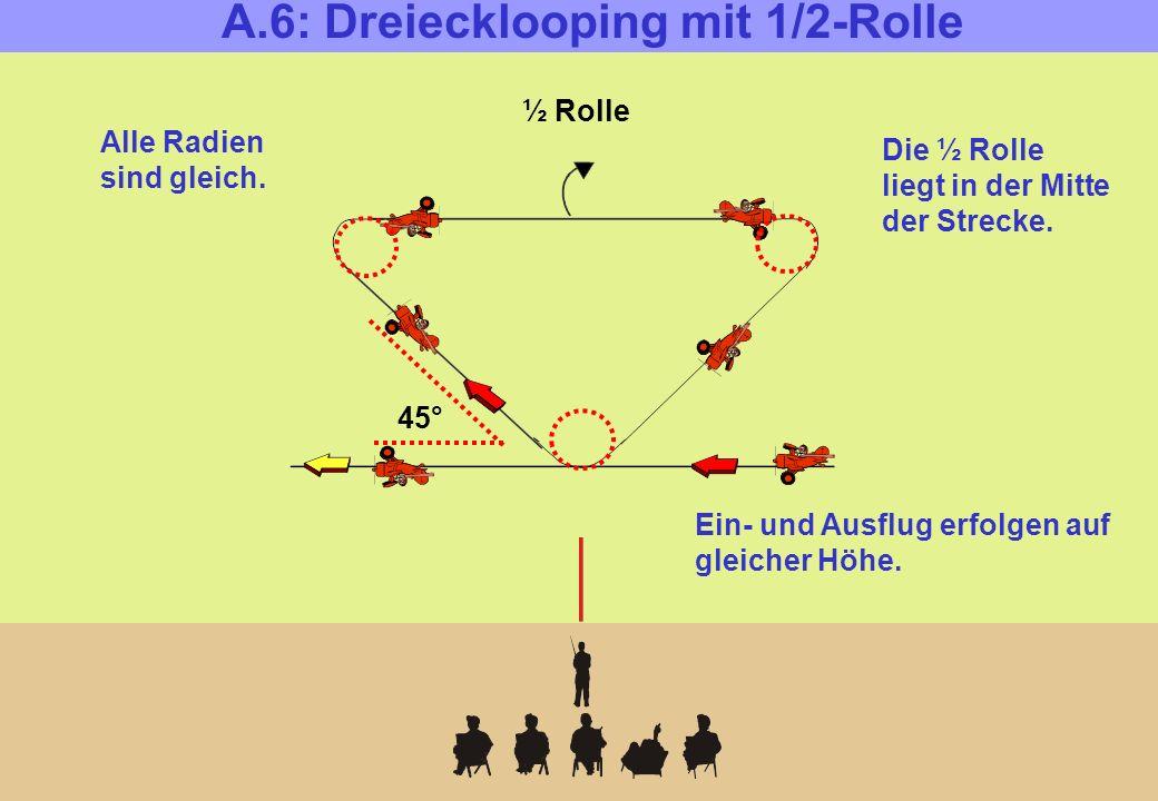 A.6: Dreiecklooping mit 1/2-Rolle ½ Rolle 45° Alle Radien sind gleich.