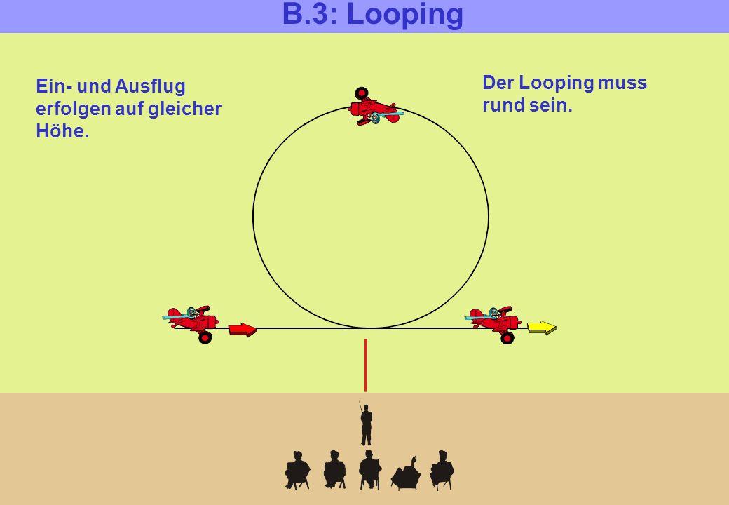 B.3: Looping Der Looping muss rund sein. Ein- und Ausflug erfolgen auf gleicher Höhe.