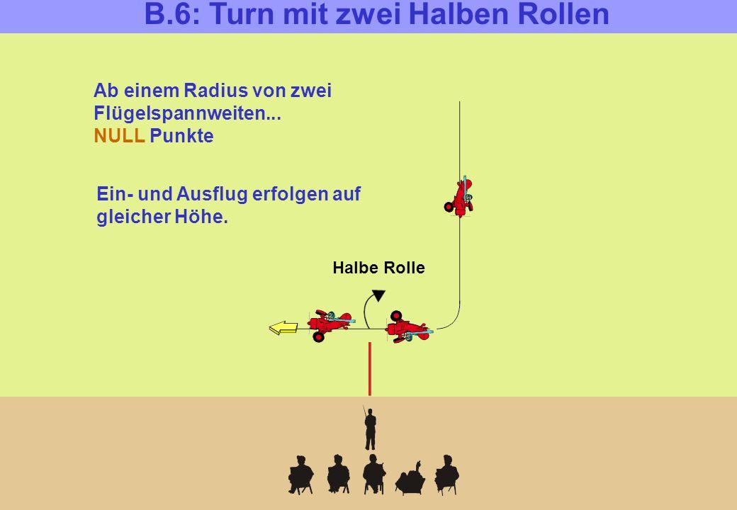B.6: Turn mit zwei Halben Rollen Halbe Rolle Ab einem Radius von zwei Flügelspannweiten... NULL Punkte Ein- und Ausflug erfolgen auf gleicher Höhe.