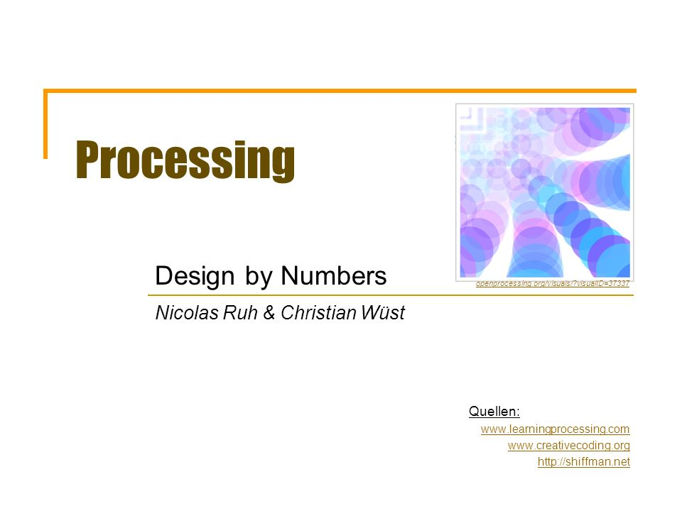 Processing Design by Numbers Nicolas Ruh & Christian Wüst Quellen: www.learningprocessing.com www.creativecoding.org http://shiffman.net openprocessin