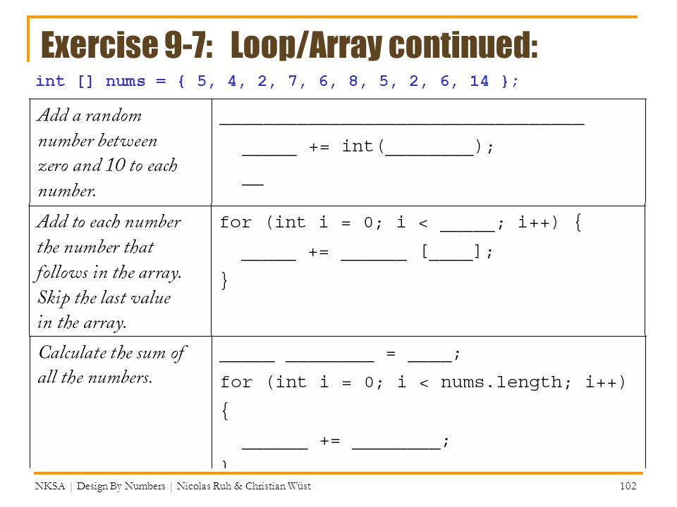 Exercise 9-7: Loop/Array continued: NKSA | Design By Numbers | Nicolas Ruh & Christian Wüst 102 int [] nums = { 5, 4, 2, 7, 6, 8, 5, 2, 6, 14 };