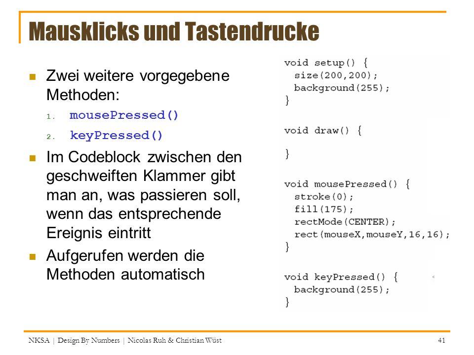 Mausklicks und Tastendrucke NKSA | Design By Numbers | Nicolas Ruh & Christian Wüst 41 Zwei weitere vorgegebene Methoden: 1. mousePressed() 2. keyPres