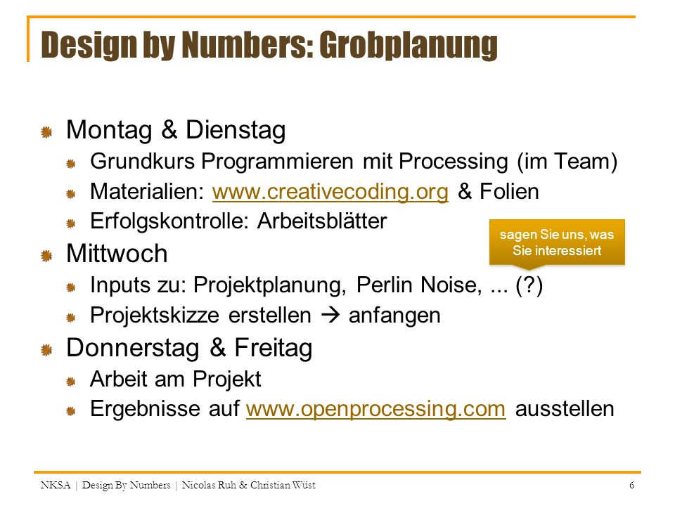 Design by Numbers: Grobplanung Montag & Dienstag Grundkurs Programmieren mit Processing (im Team) Materialien: www.creativecoding.org & Folienwww.crea