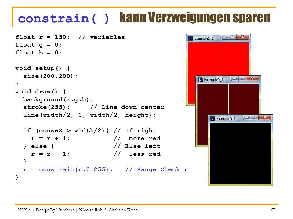 constrain( ) kann Verzweigungen sparen NKSA | Design By Numbers | Nicolas Ruh & Christian Wüst 67 float r = 150; // variables float g = 0; float b = 0