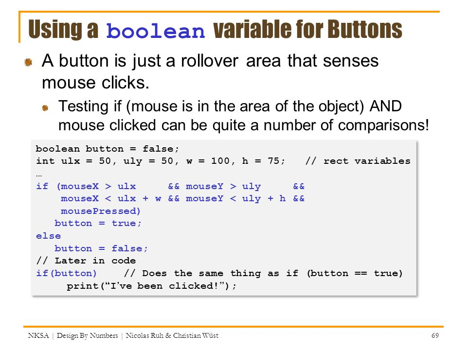 Using a boolean variable for Buttons A button is just a rollover area that senses mouse clicks. Testing if (mouse is in the area of the object) AND mo
