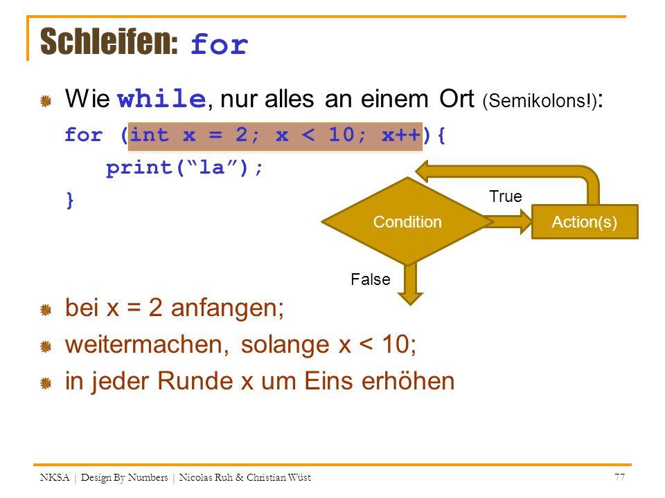NKSA | Design By Numbers | Nicolas Ruh & Christian Wüst 77 Schleifen: for Wie while, nur alles an einem Ort (Semikolons!) : for (int x = 2; x < 10; x+