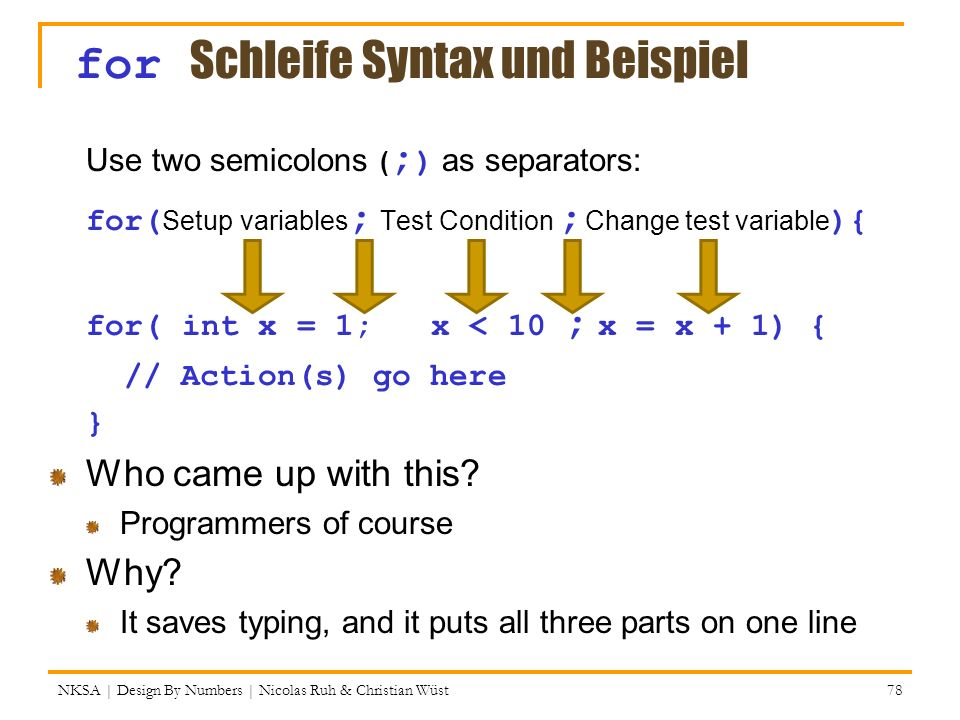 NKSA | Design By Numbers | Nicolas Ruh & Christian Wüst 78 for Schleife Syntax und Beispiel Use two semicolons ( ; ) as separators: for( Setup variabl