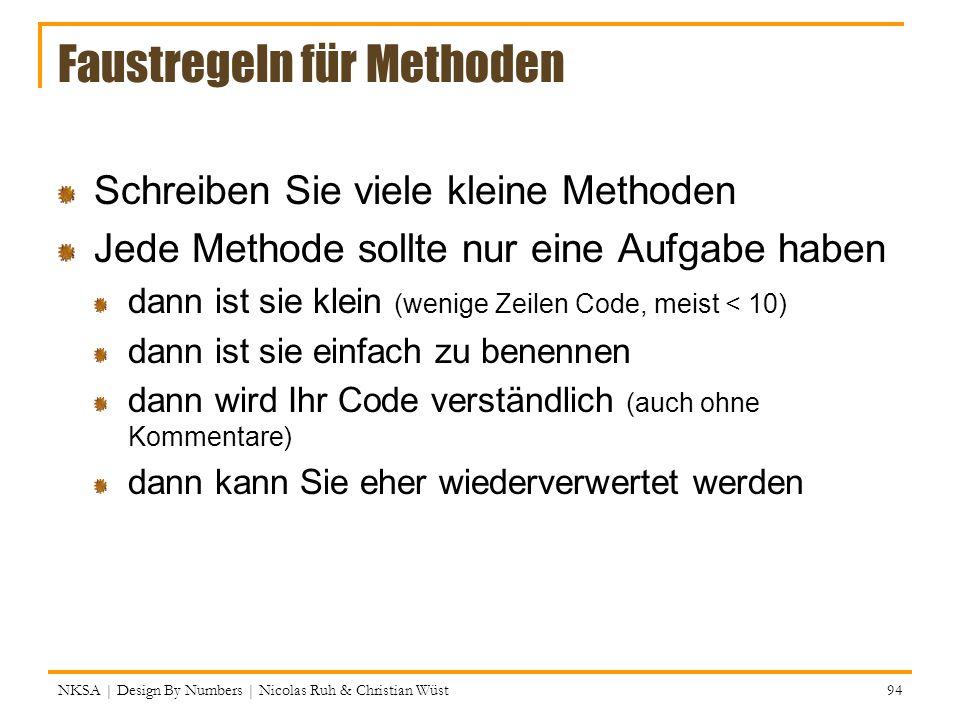 Faustregeln für Methoden Schreiben Sie viele kleine Methoden Jede Methode sollte nur eine Aufgabe haben dann ist sie klein (wenige Zeilen Code, meist