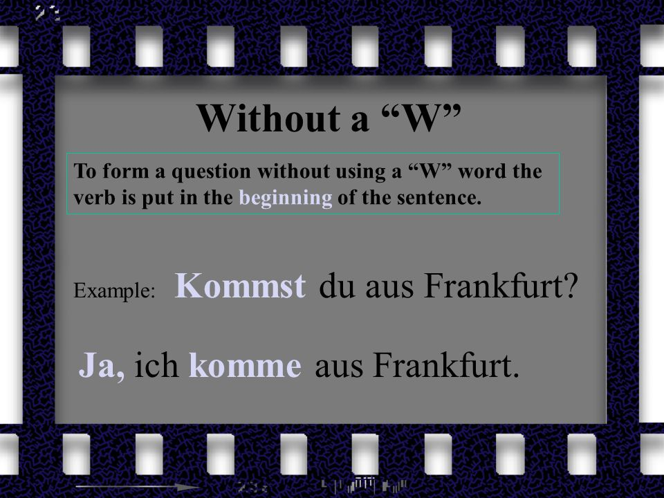 Without a W To form a question without using a W word the verb is put in the beginning of the sentence. Example: Kommst du aus Frankfurt? Ja, ich komm