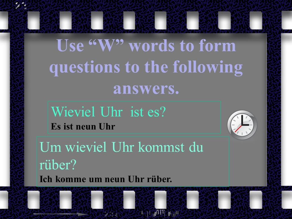 Use W words to form questions to the following answers. Wieviel Uhr ist es? Es ist neun Uhr Um wieviel Uhr kommst du rüber? Ich komme um neun Uhr rübe