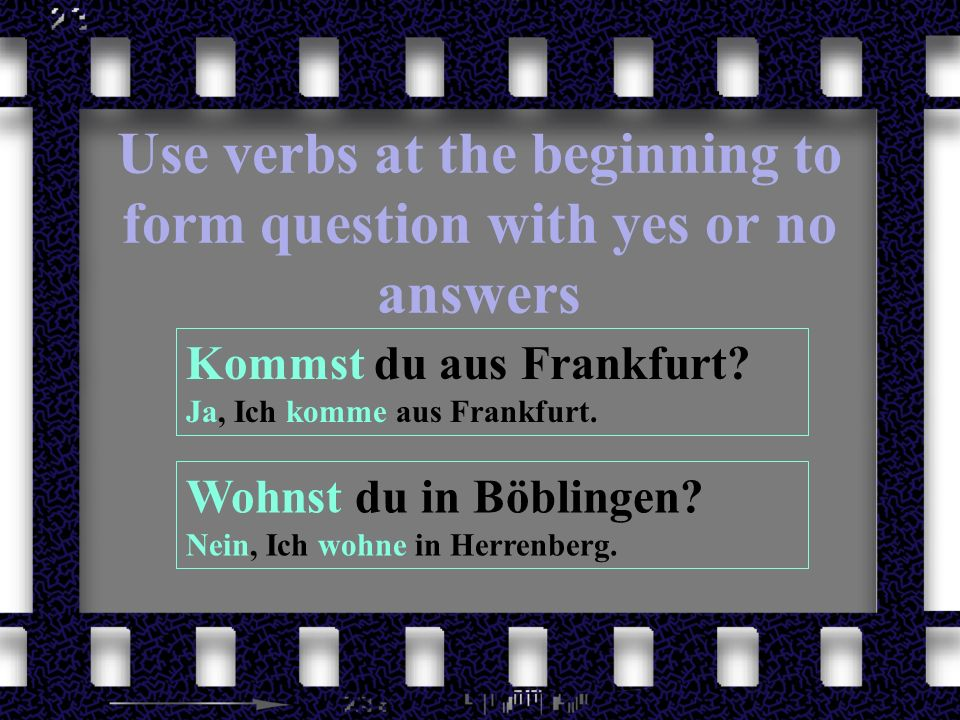 Use verbs at the beginning to form question with yes or no answers Kommst du aus Frankfurt? Ja, Ich komme aus Frankfurt. Wohnst du in Böblingen? Nein,