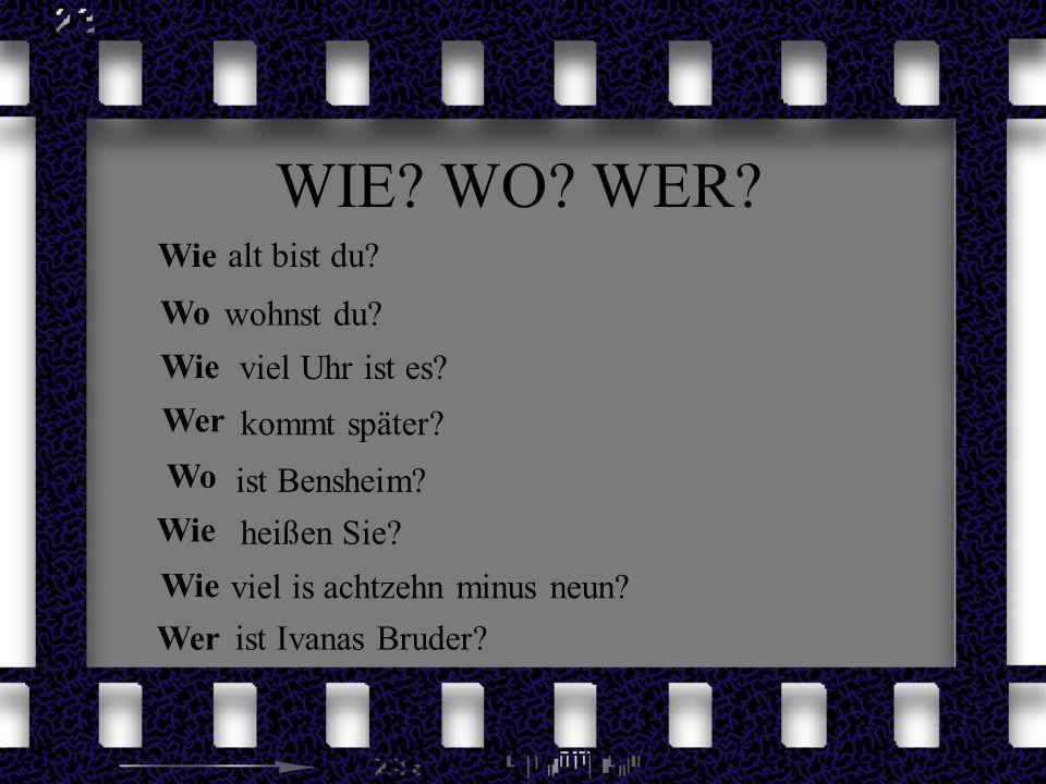 WIE? WO? WER? Wiealt bist du? Wo wohnst du? Wie viel Uhr ist es? Wer kommt später? Wo ist Bensheim? Wie heißen Sie? Wie viel is achtzehn minus neun? W